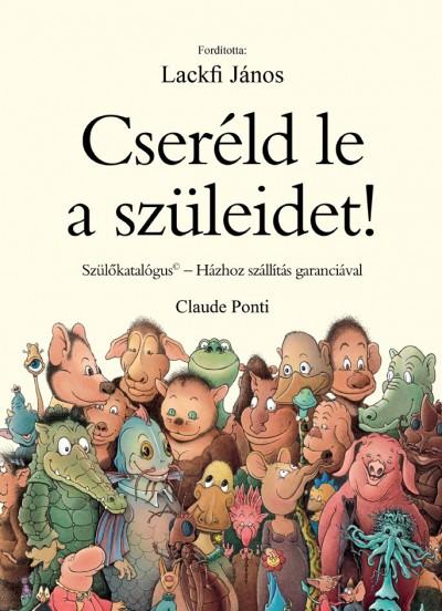 Claude Ponti - Cseréld le a szüleidet!