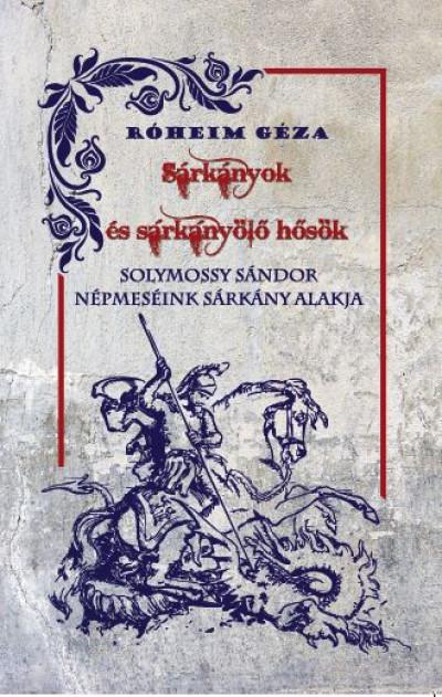 Róheim Géza - Solymossy Sándor - Sárkányok és sárkányölő hősök / Népmeséink sárkány alakja