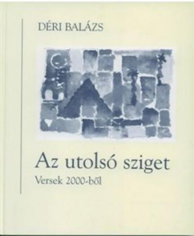 Déri Balázs - Az utolsó sziget - Versek 2000-ből