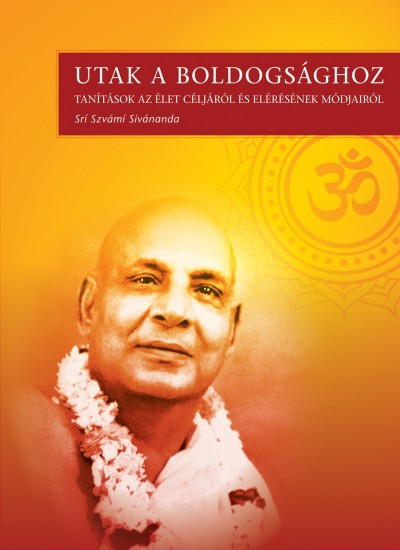 Swami Sivananda - Utak a boldogsághoz
