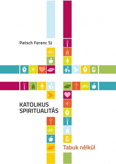 Patsch Ferenc - Katolikus spiritualitás - Tabuk nélkül
