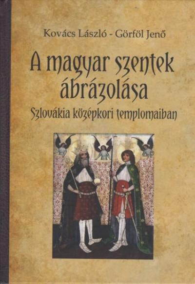 Görföl Jenő - Kovács László - A magyar szentek ábrázolása Szlovákia középkori templomaiban