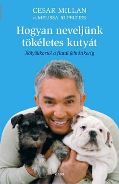 Cesar Millan - Melissa Jo Peltier - Hogyan neveljünk tökéletes kutyát