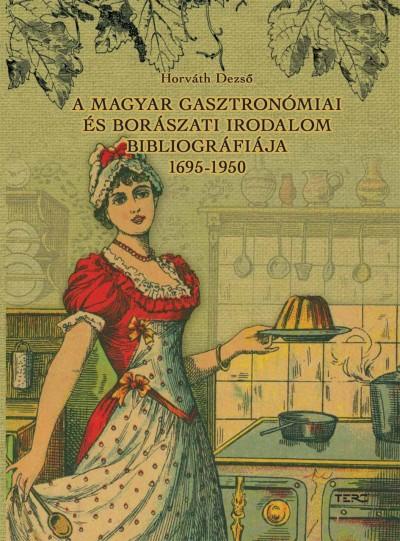 Horváth Dezső - A magyar gasztronómiai és borászati irodalom bibliográfiája 1695-1950