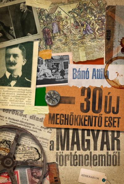 Bánó Attila - 30 új meghökkentő eset a magyar történelemből