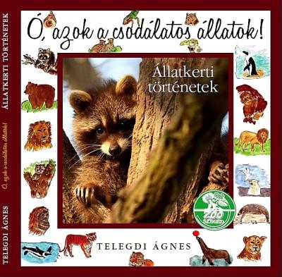 Telegdi Ágnes - Ó, azok a csodálatos állatok! - Állatkerti történetek