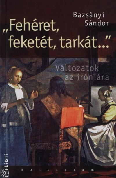 """Bazsányi Sándor - """"""""Fehéret, feketét, tarkát..."""""""""""