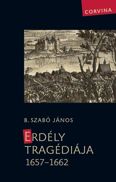 B. Szabó János - Erdély tragédiája 1657-1662