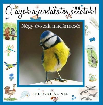 Telegdi Ágnes - Ó, azok a csodálatos állatok - Négy évszak madármeséi