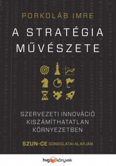 Porkoláb Imre - A stratégia művészete - Szervezeti innováció kiszámíthatatlan környezetben - Szun Ce gondolatai alapján