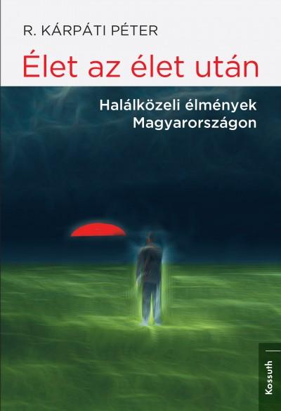 R. Kárpáti Péter - Élet az élet után - Halálközeli élmények Magyarországon