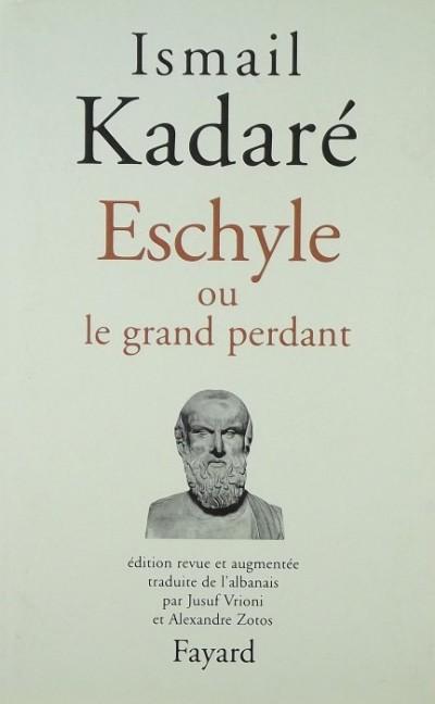 Ismail Kadare - Eschyle ou le grand perdant