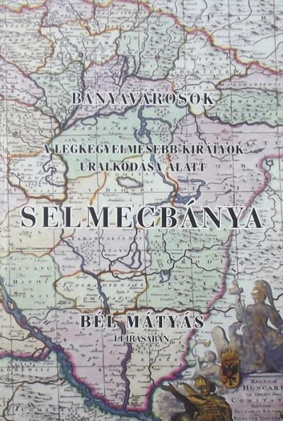 Bél Mátyás - Bányavárosok - A legkegyelmesebb királyok uralkodása alatt - Selmecbánya