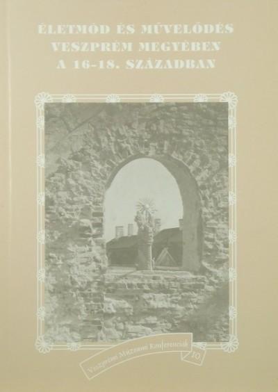 Tóth G. Péter  (Szerk.) - Életmód és művelődés Veszprém megyében a 16-18. században