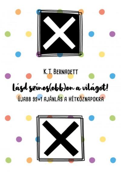 K. T. Bernadett - Lásd színes(ebb)en a világot!