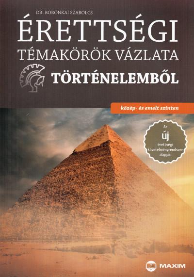 Boronkai Szabolcs - Érettségi témakörök vázlata történelemből - közép- és emelt szinten
