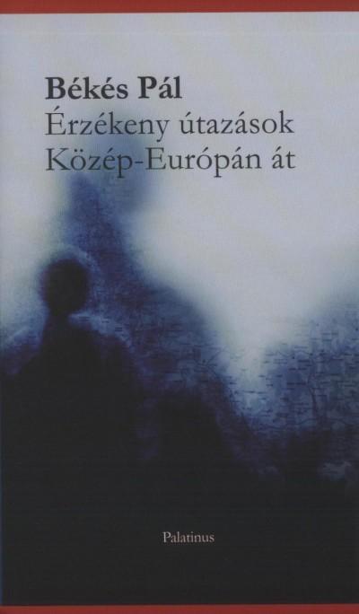 Békés Pál - Érzékeny útazások Közép-Európán át
