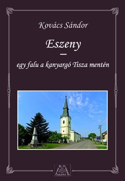 Kovács Sándor - Eszeny - egy falu a kanyargó Tisza mentén
