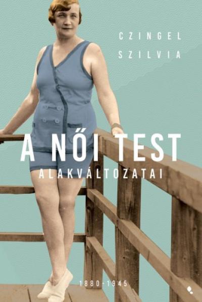 Czingel Szilvia - A női test alakváltozatai 1880 -1945