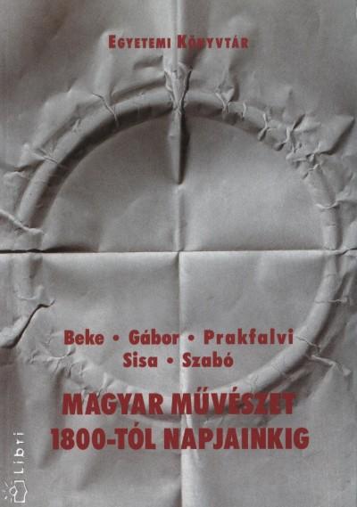 Beke Albert - Gábor Andor - Prakfalvi Endre - Sisa Béla - Szabó Júlia - Magyar művészet 1800-tól napjainkig
