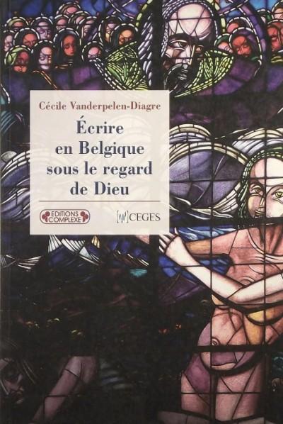 Cécile Vanderpelen-Diagre - Écrire en Belgique sous le regard de Dieu