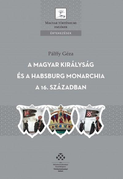 Pálffy Géza - A Magyar Királyság és a Habsburg Monarchia a 16. században