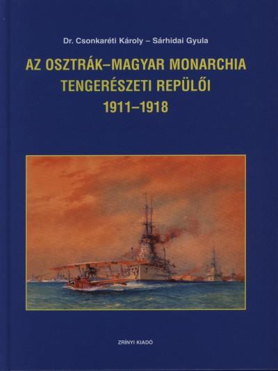 Dr. Csonkaréti Károly - Sárhidai Gyula - Az Osztrák-Magyar Monarchia tengerészeti repülői 1911-1918