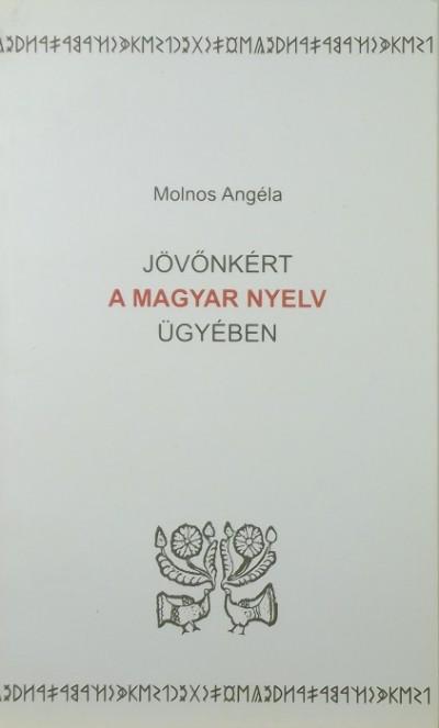 Molnos Angéla - Jövőnkért a magyar nyelv ügyében