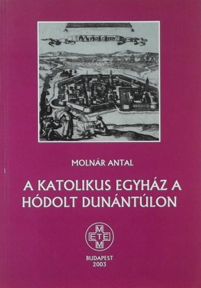 Molnár Antal - A katolikus egyház a hódolt Dunántúlon