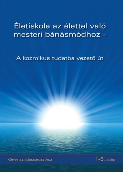 - Életiskola az élettel való mesteri bánásmódhoz - A kozmikus tudatba vezető út