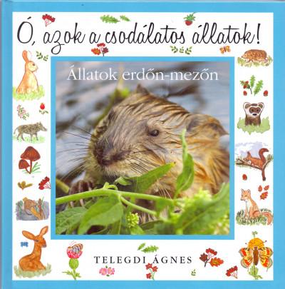 Telegdi Ágnes - Ó, azok a csodálatos állatok - Állatok erdőn-mezőn