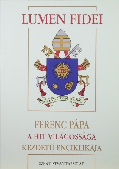 Bergoglio  Jorge Mario ( Ferenc Pápa ) - Lumen Fidei - A hit világossága