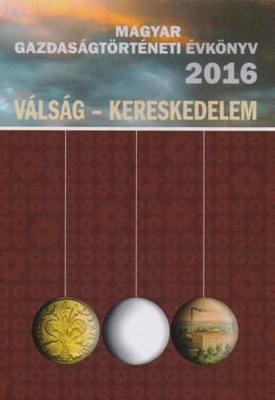 Kövér György  (Szerk.) - Pogány Ágnes  (Szerk.) - Weisz Boglárka  (Szerk.) - Magyar Gazdaságtörténeti Évkönyv 2016