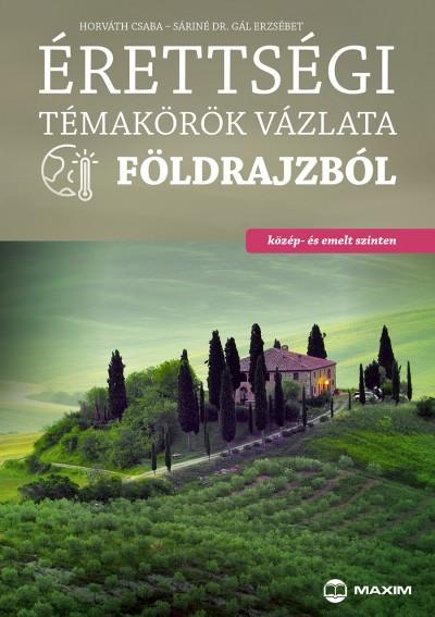 Horváth Csaba - Sáriné Dr. Gál Erzsébet - Érettségi témakörök vázlata földrajzból (közép- és emelt szint)