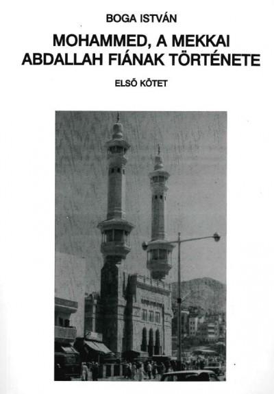 Boga István - Mohammed, a mekkai Abdallah fiának története